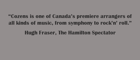 """Cozens is one of Canada's premiere arrangers of all kinds of music, from symphony to rock'n' roll."" Hugh Fraser, The Hamilton Spectator"